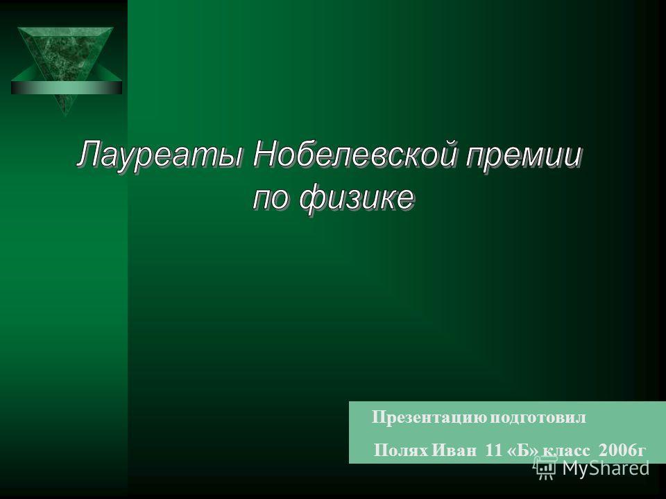 Презентацию подготовил Полях Иван 11 «Б» класс 2006г