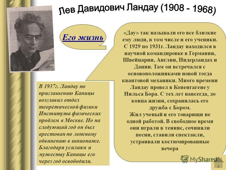 «Дау» так называли его все близкие ему люди, в том числе и его ученики. С 1929 по 1931г. Ландау находился в научной командировке в Германии, Швейцарии, Англии, Нидерландах и Дании. Там он встречался с основоположниками новой тогда квантовой механики.