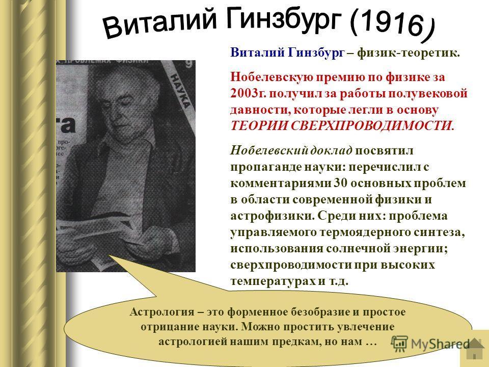 Виталий Гинзбург – физик-теоретик. Нобелевскую премию по физике за 2003г. получил за работы полувековой давности, которые легли в основу ТЕОРИИ СВЕРХПРОВОДИМОСТИ. Нобелевский доклад посвятил пропаганде науки: перечислил с комментариями 30 основных пр
