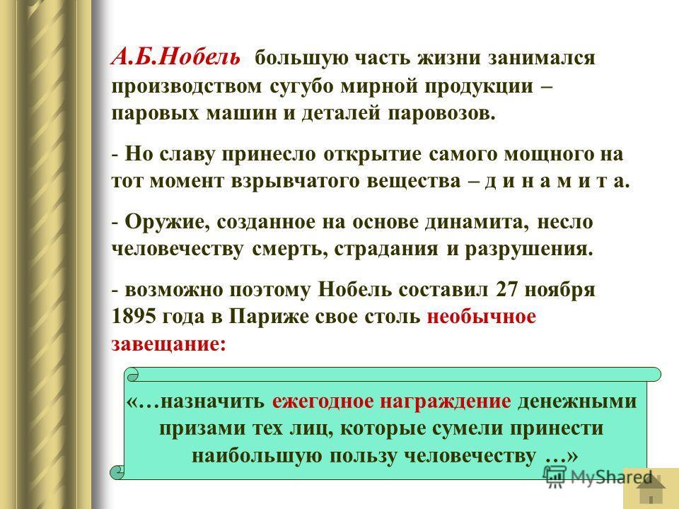 А.Б.Нобель большую часть жизни занимался производством сугубо мирной продукции – паровых машин и деталей паровозов. - Но славу принесло открытие самого мощного на тот момент взрывчатого вещества – д и н а м и т а. - Оружие, созданное на основе динами