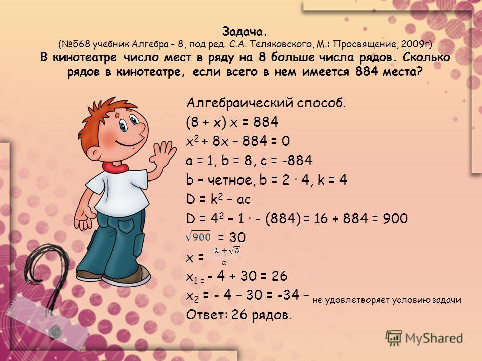 Задача. (568 учебник Алгебра – 8, под ред. С.А. Теляковского, М.: Просвящение, 2009г) В кинотеатре число мест в ряду на 8 больше числа рядов. Сколько рядов в кинотеатре, если всего в нем имеется 884 места? Алгебраический способ. (8 + х) х = 884 х 2 +