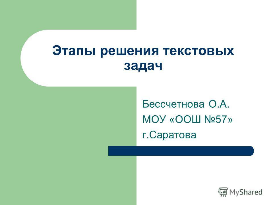 Этапы решения текстовых задач Бессчетнова О.А. МОУ «ООШ 57» г.Саратова