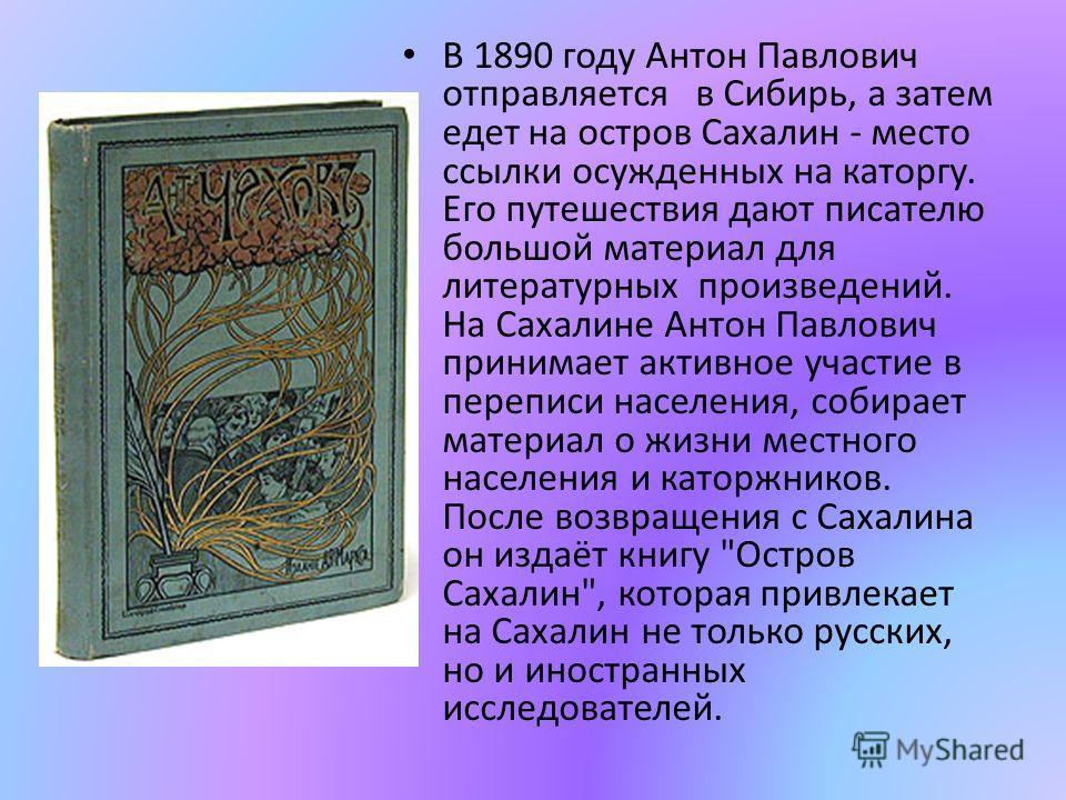 В 1890 году Антон Павлович отправляется в Сибирь, а затем едет на остров Сахалин - место ссылки осужденных на каторгу. Его путешествия дают писателю большой материал для литературных произведений. На Сахалине Антон Павлович принимает активное участие