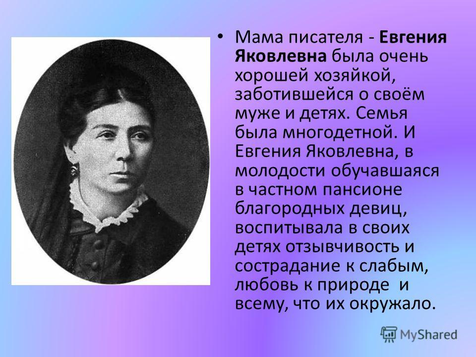 Мама писателя - Евгения Яковлевна была очень хорошей хозяйкой, заботившейся о своём муже и детях. Семья была многодетной. И Евгения Яковлевна, в молодости обучавшаяся в частном пансионе благородных девиц, воспитывала в своих детях отзывчивость и сост