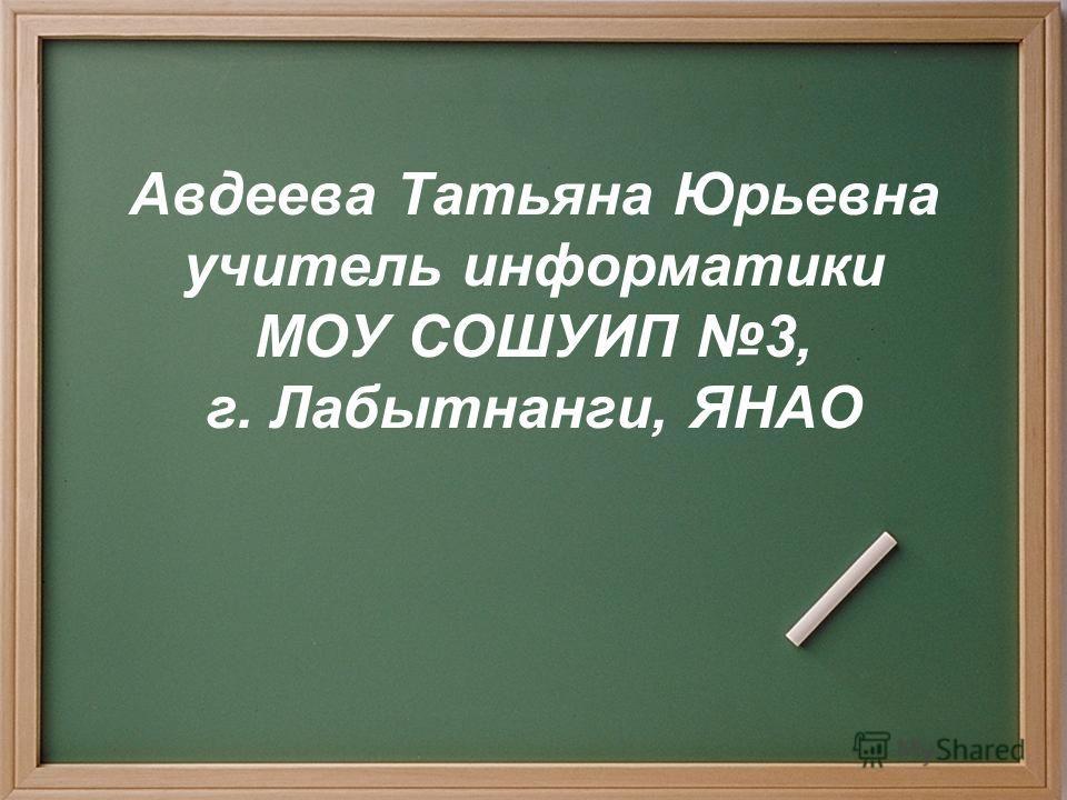 Авдеева Татьяна Юрьевна учитель информатики МОУ СОШУИП 3, г. Лабытнанги, ЯНАО