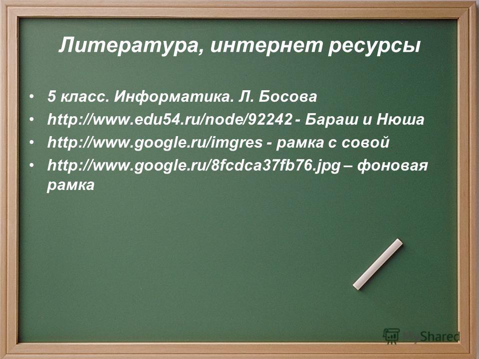 Литература, интернет ресурсы 5 класс. Информатика. Л. Босова http://www.edu54.ru/node/92242 - Бараш и Нюша http://www.google.ru/imgres - рамка с совой http://www.google.ru/8fcdca37fb76.jpg – фоновая рамка