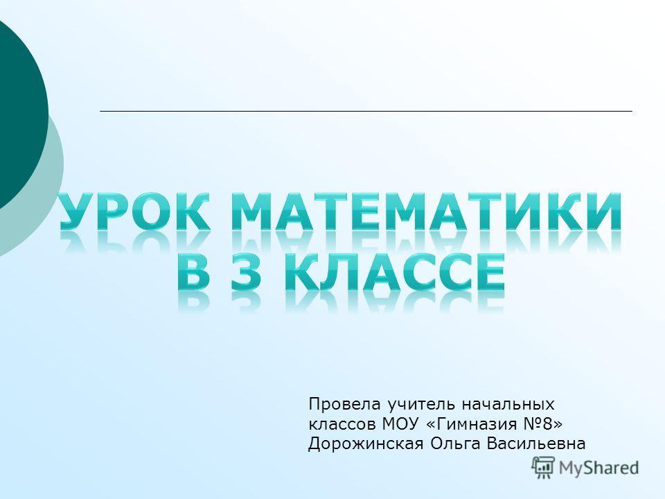 Провела учитель начальных классов МОУ «Гимназия 8» Дорожинская Ольга Васильевна