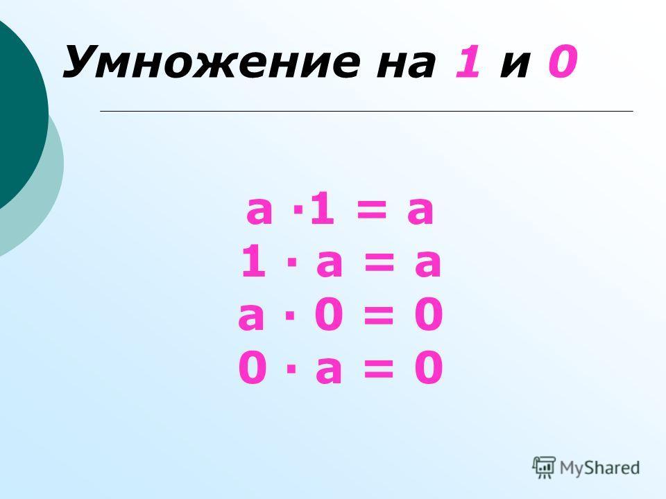 Умножение на 1 и 0 а 1 = а 1 а = а а 0 = 0 0 а = 0