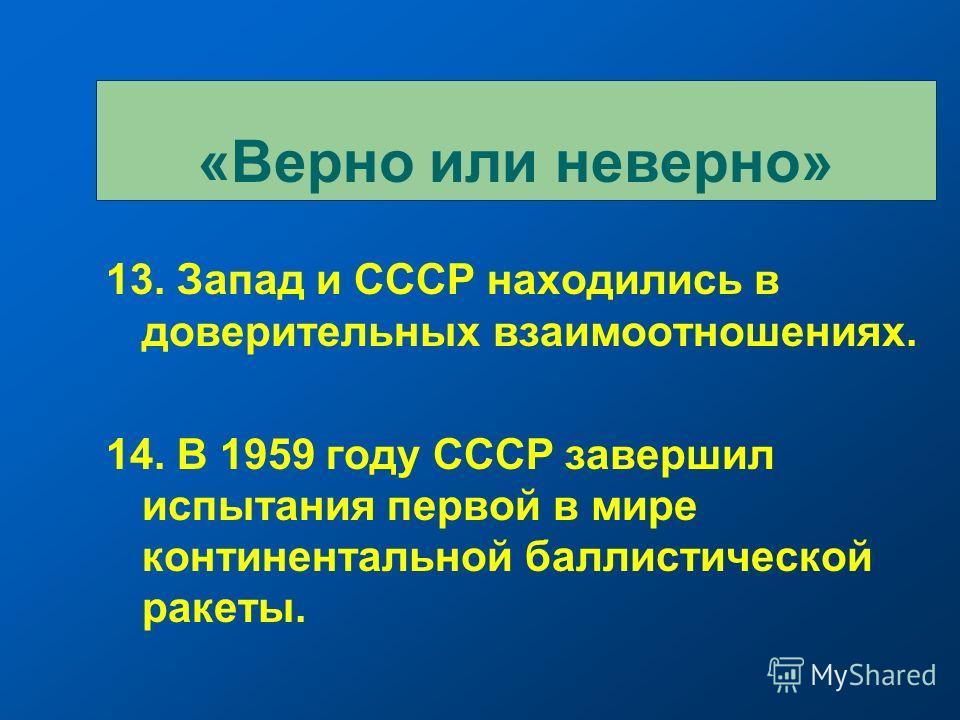 13. Запад и СССР находились в доверительных взаимоотношениях. 14. В 1959 году СССР завершил испытания первой в мире континентальной баллистической ракеты. «Верно или неверно»