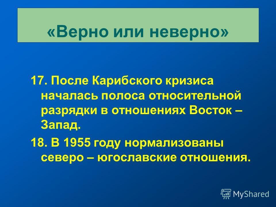 17. После Карибского кризиса началась полоса относительной разрядки в отношениях Восток – Запад. 18. В 1955 году нормализованы северо – югославские отношения. «Верно или неверно»