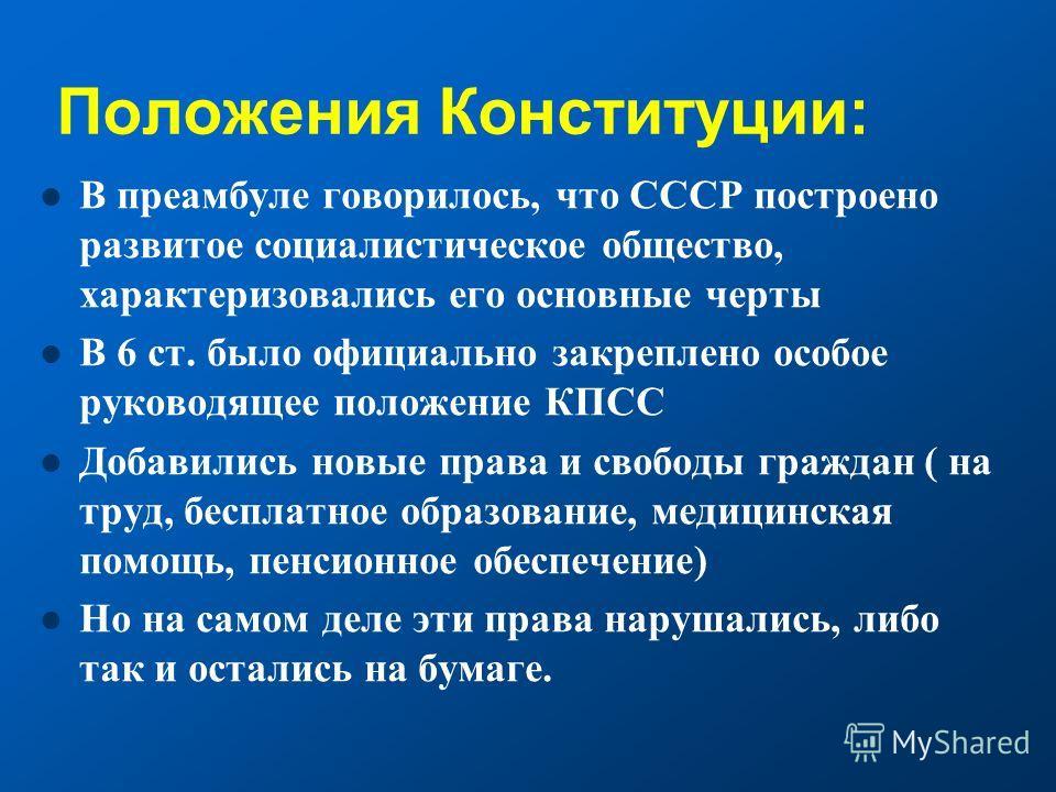 Положения Конституции: В преамбуле говорилось, что СССР построено развитое социалистическое общество, характеризовались его основные черты В 6 ст. было официально закреплено особое руководящее положение КПСС Добавились новые права и свободы граждан (