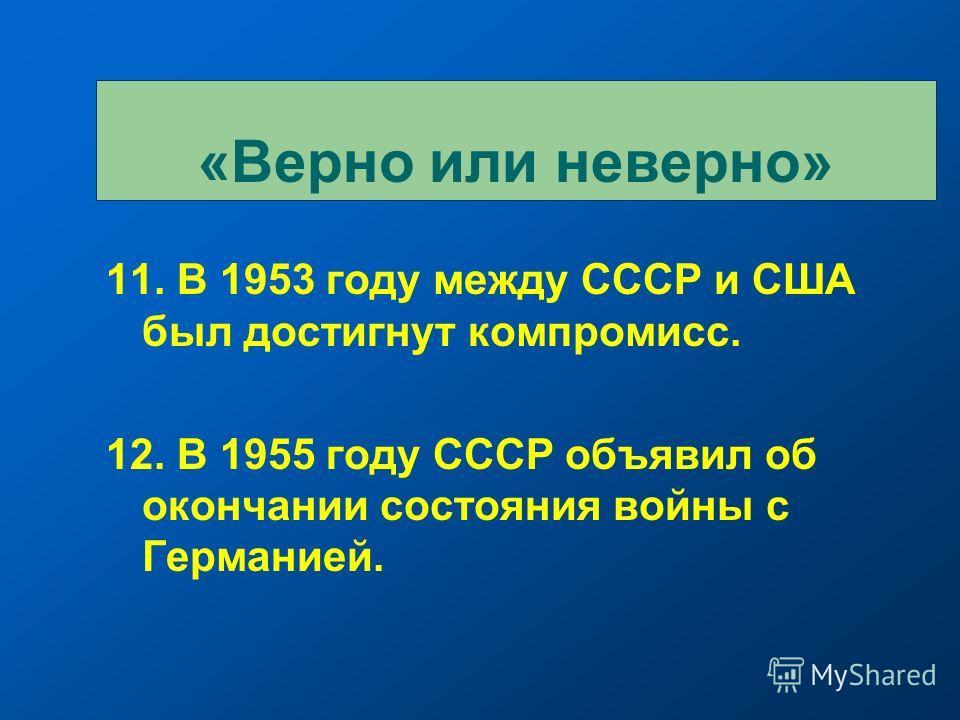 11. В 1953 году между СССР и США был достигнут компромисс. 12. В 1955 году СССР объявил об окончании состояния войны с Германией. «Верно или неверно»