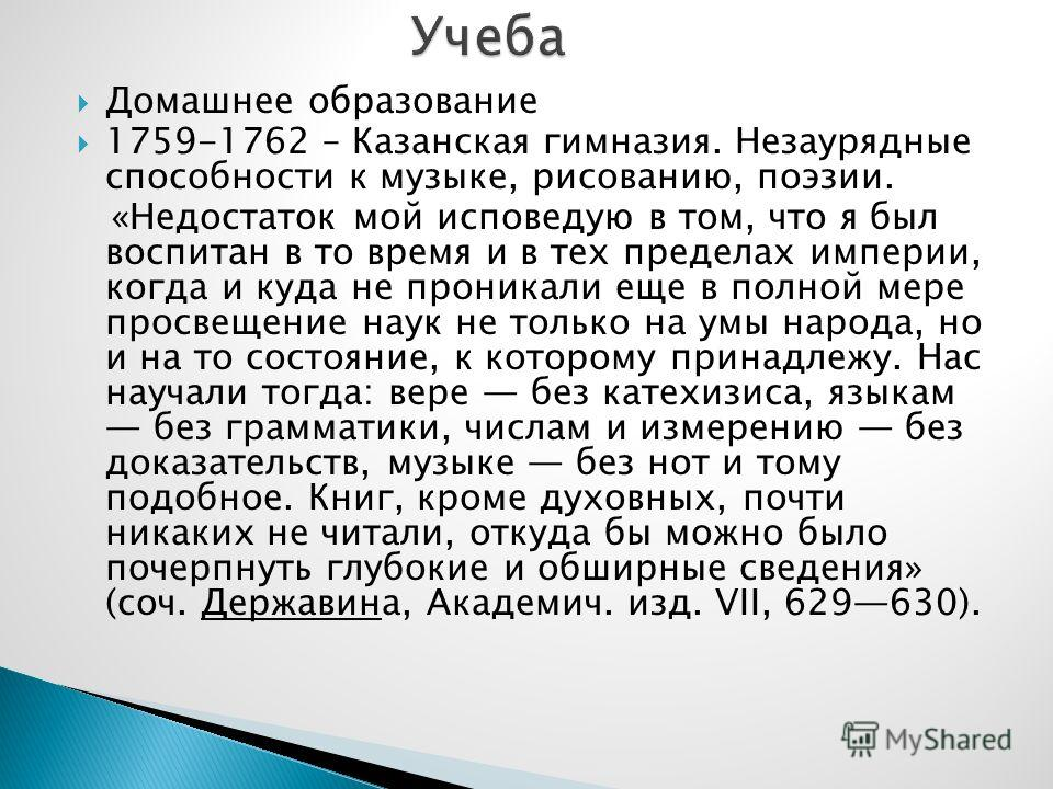 Домашнее образование 1759-1762 – Казанская гимназия. Незаурядные способности к музыке, рисованию, поэзии. «Недостаток мой исповедую в том, что я был воспитан в то время и в тех пределах империи, когда и куда не проникали еще в полной мере просвещение