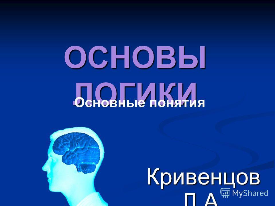 ОСНОВЫ ЛОГИКИ Кривенцов Л.А. Основные понятия