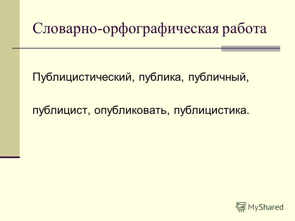Словарно-орфографическая работа Публицистический, публика, публичный, публицист, опубликовать, публицистика.