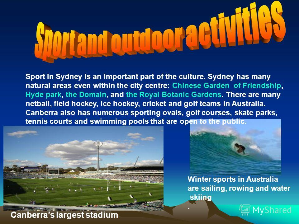 Sport in Sydney is an important part of the culture. Sydney has many natural areas even within the city centre: Chinese Garden of Friendship, Hyde park, the Domain, and the Royal Botanic Gardens. There are many netball, field hockey, ice hockey, cric