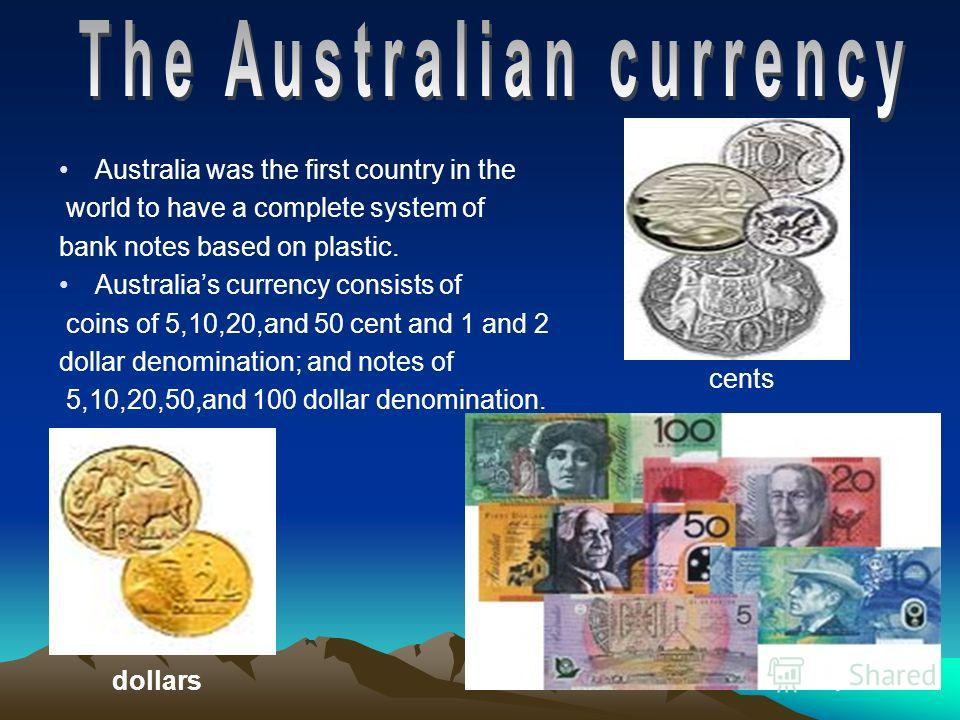 Australia was the first country in the world to have a complete system of bank notes based on plastic. Australias currency consists of coins of 5,10,20,and 50 cent and 1 and 2 dollar denomination; and notes of 5,10,20,50,and 100 dollar denomination.