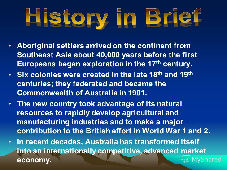 Aboriginal settlers arrived on the continent from Southeast Asia about 40,000 years before the first Europeans began exploration in the 17 th century. Six colonies were created in the late 18 th and 19 th centuries; they federated and became the Comm
