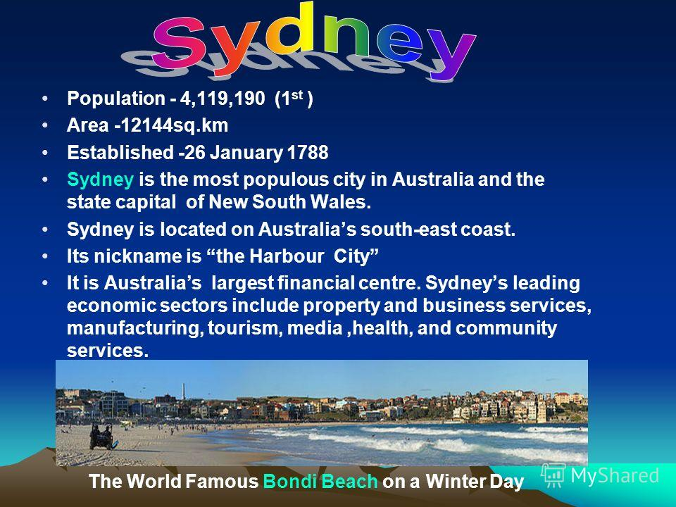 Population - 4,119,190 (1 st ) Area -12144sq.km Established -26 January 1788 Sydney is the most populous city in Australia and the state capital of New South Wales. Sydney is located on Australias south-east coast. Its nickname is the Harbour City It