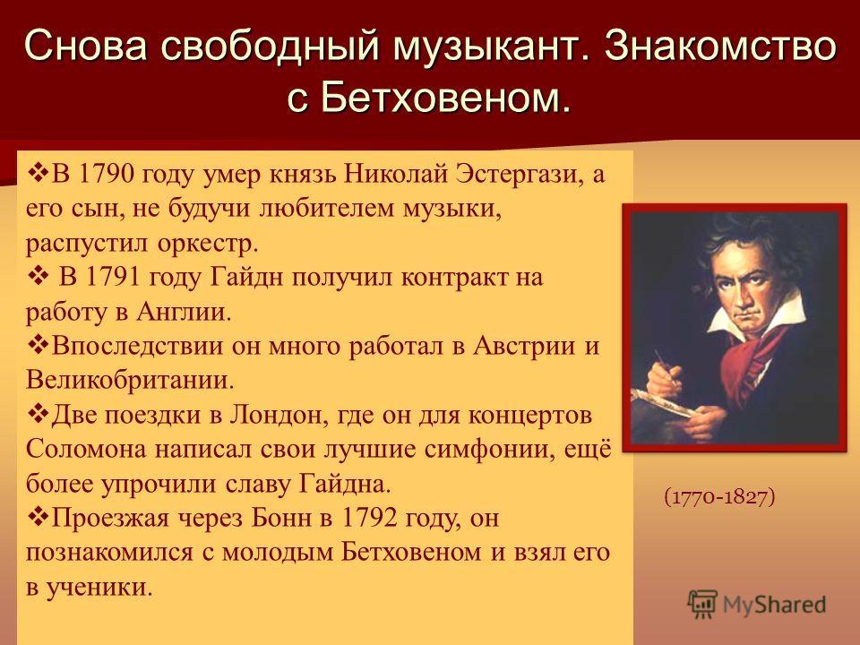 Снова свободный музыкант. Знакомство с Бетховеном. В 1790 году умер князь Николай Эстергази, а его сын, не будучи любителем музыки, распустил оркестр. В 1791 году Гайдн получил контракт на работу в Англии. Впоследствии он много работал в Австрии и Ве