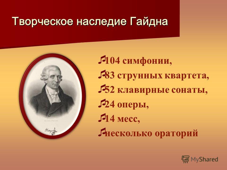 Творческое наследие Гайдна 104 симфонии, 83 струнных квартета, 52 клавирные сонаты, 24 оперы, 14 месс, несколько ораторий
