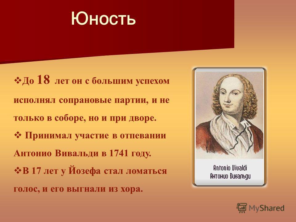 Юность До 18 лет он с большим успехом исполнял сопрановые партии, и не только в соборе, но и при дворе. Принимал участие в отпевании Антонио Вивальди в 1741 году. В 17 лет у Йозефа стал ломаться голос, и его выгнали из хора.