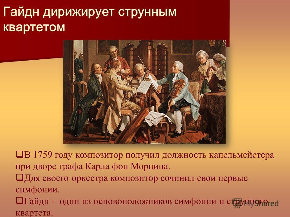Гайдн дирижирует струнным квартетом В 1759 году композитор получил должность капельмейстера при дворе графа Карла фон Морцина. Для своего оркестра композитор сочинил свои первые симфонии. Гайдн - один из основоположников симфонии и струнного квартета
