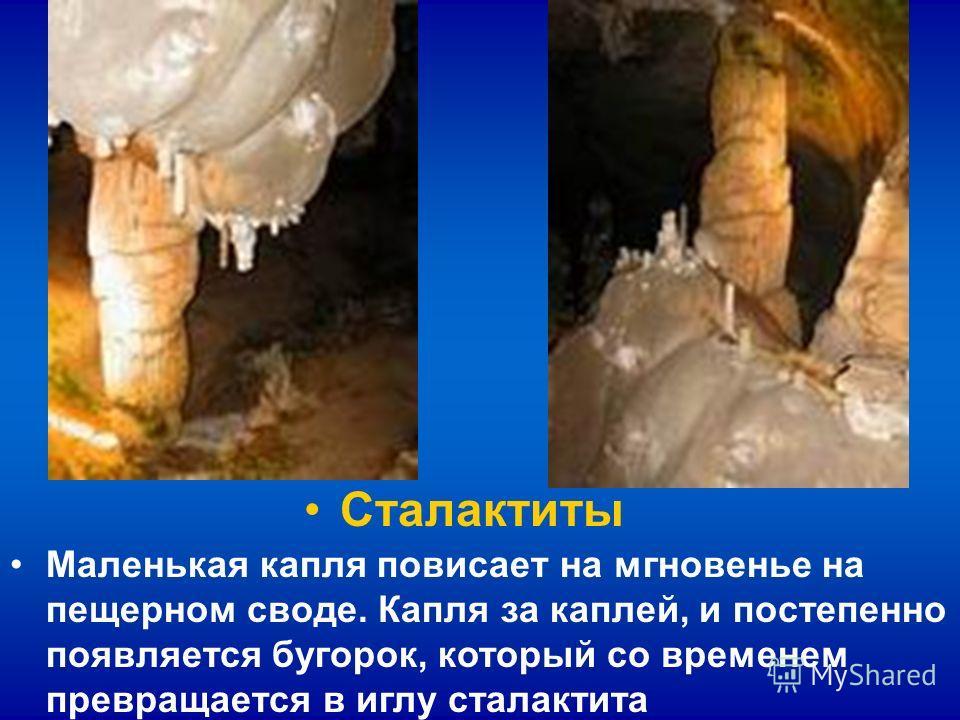 Сталактиты Маленькая капля повисает на мгновенье на пещерном своде. Капля за каплей, и постепенно появляется бугорок, который со временем превращается в иглу сталактита