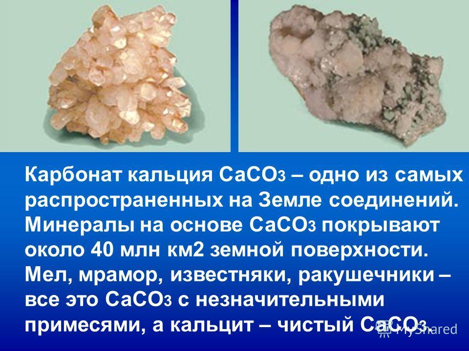 Карбонат кальция СаCO 3 – одно из самых распространенных на Земле соединений. Минералы на основе СаCO 3 покрывают около 40 млн км2 земной поверхности. Мел, мрамор, известняки, ракушечники – все это СаCO 3 с незначительными примесями, а кальцит – чист