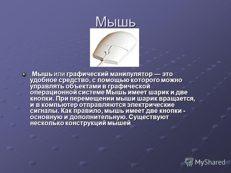 Мышь.Мышь или графический манипулятор это удобное средство, с помощью которого можно управлять объектами в графической операционной системе Мышь имеет шарик и две кнопки. При перемещении мыши шарик вращается, и в компьютер отправляются электрические
