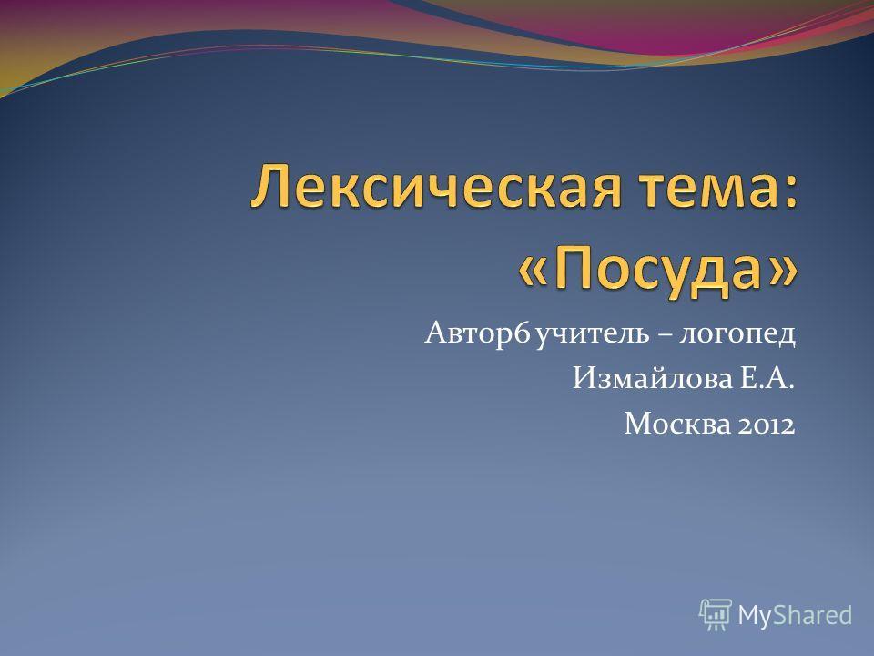 Автор6 учитель – логопед Измайлова Е.А. Москва 2012