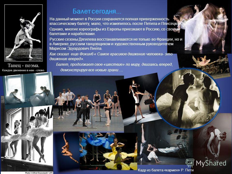 Балет сегодня… На данный момент в России сохраняется полная приверженность классическому балету, мало, что измелилось после Петипа и Плисецкой. Однако, многие хореографы из Европы приезжают в Россию, со своими балетами и наработками. Русские сезоны Д