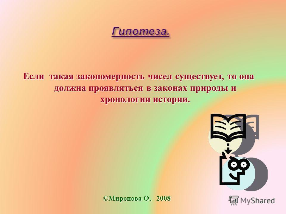 Если такая закономерность чисел существует, то она должна проявляться в законах природы и хронологии истории. ©Миронова О, 2008