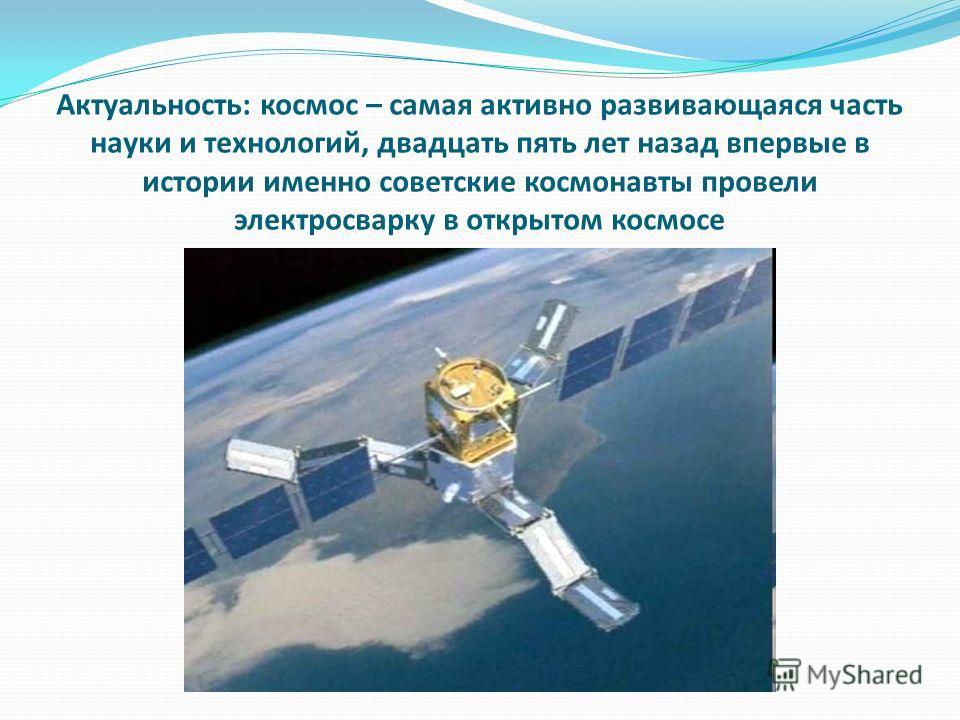 Актуальность: космос – самая активно развивающаяся часть науки и технологий, двадцать пять лет назад впервые в истории именно советские космонавты провели электросварку в открытом космосе