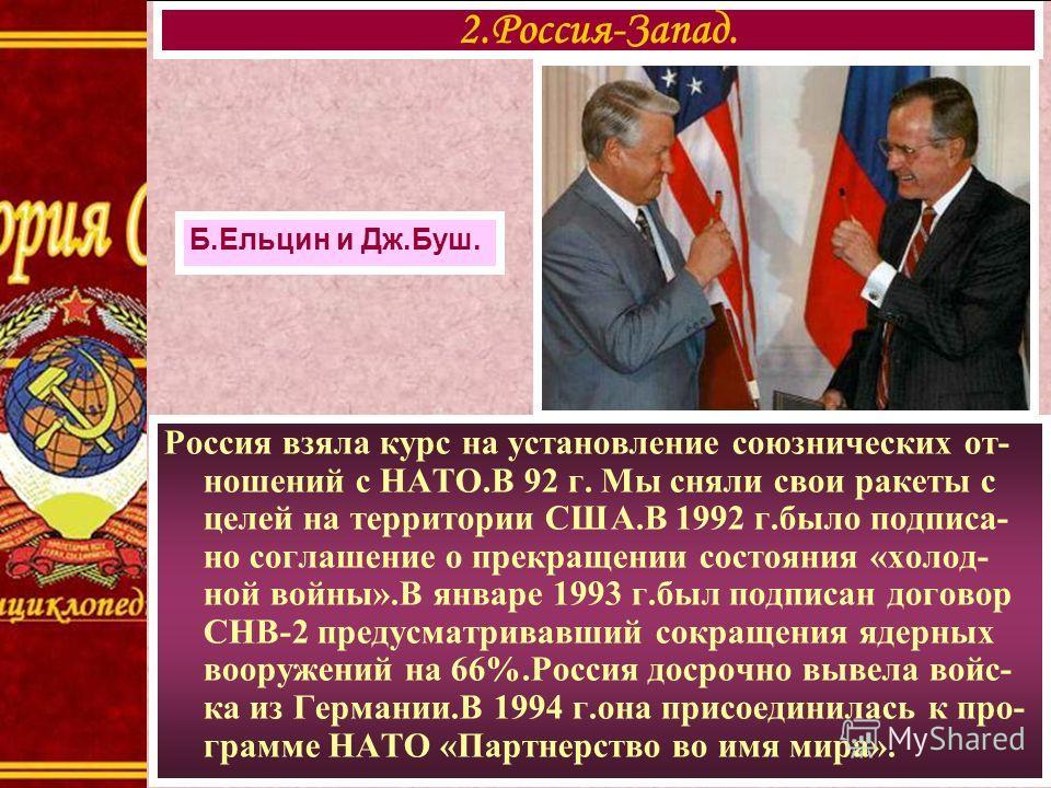 Россия взяла курс на установление союзнических от- ношений с НАТО.В 92 г. Мы сняли свои ракеты с целей на территории США.В 1992 г.было подписа- но соглашение о прекращении состояния «холод- ной войны».В январе 1993 г.был подписан договор СНВ-2 предус