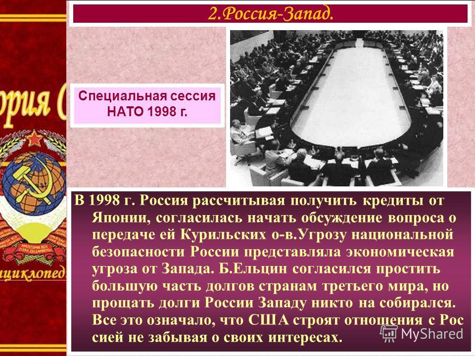 В 1998 г. Россия рассчитывая получить кредиты от Японии, согласилась начать обсуждение вопроса о передаче ей Курильских о-в.Угрозу национальной безопасности России представляла экономическая угроза от Запада. Б.Ельцин согласился простить большую част