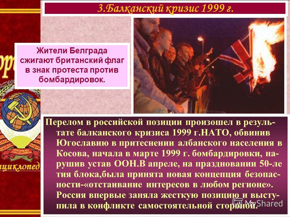 Перелом в российской позиции произошел в резуль- тате балканского кризиса 1999 г.НАТО, обвинив Югославию в притеснении албанского населения в Косова, начала в марте 1999 г. бомбардировки, на- рушив устав ООН.В апреле, на праздновании 50-ле тия блока,