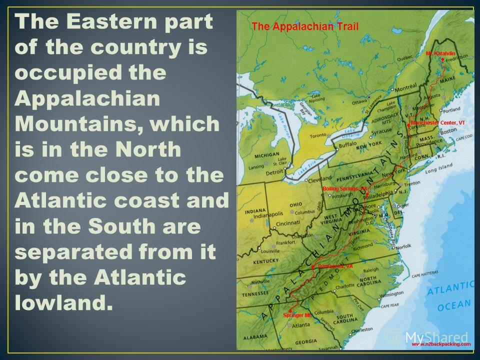 The Eastern part of the country is occupied the Appalachian Mountains, which is in the North come close to the Atlantic coast and in the South are separated from it by the Atlantic lowland.