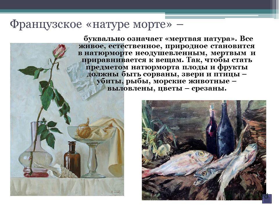 Французское «натуре морте» – буквально означает «мертвая натура». Все живое, естественное, природное становится в натюрморте неодушевленным, мертвым и приравнивается к вещам. Так, чтобы стать предметом натюрморта плоды и фрукты должны быть сорваны, з