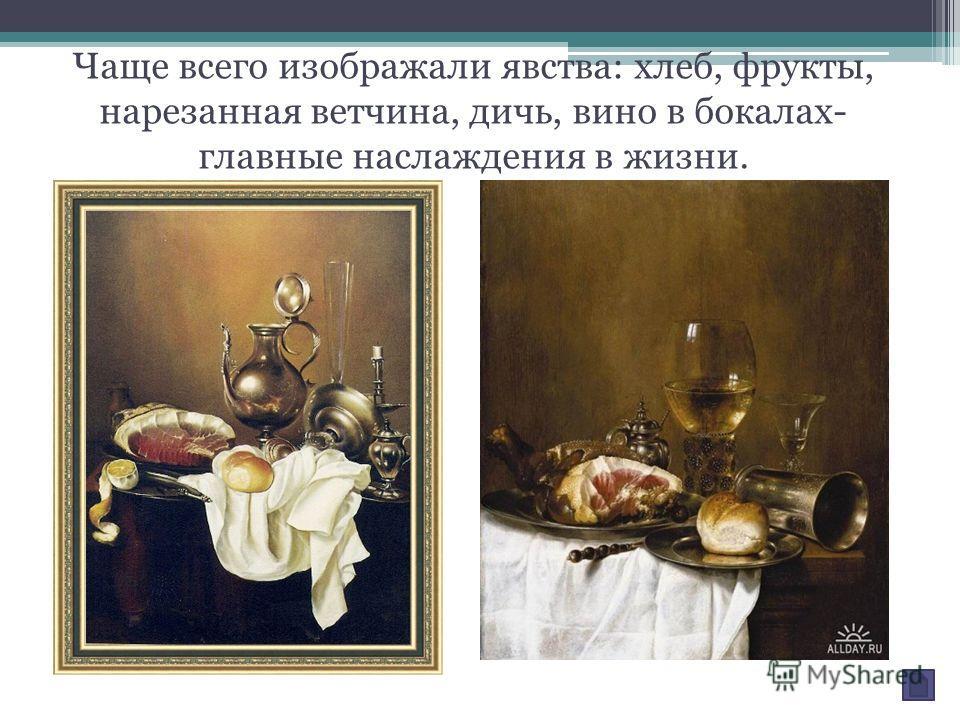 Чаще всего изображали явства: хлеб, фрукты, нарезанная ветчина, дичь, вино в бокалах- главные наслаждения в жизни.