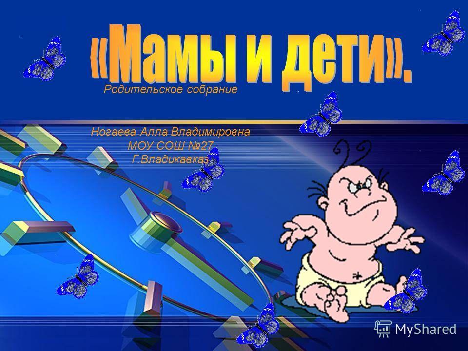 Родительское собрание Ногаева Алла Владимировна МОУ СОШ 27 Г.Владикавказ