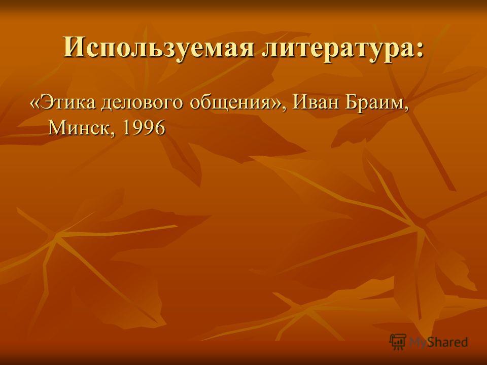 Используемая литература: «Этика делового общения», Иван Браим, Минск, 1996