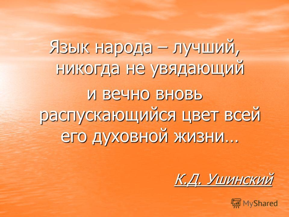 Язык народа – лучший, никогда не увядающий и вечно вновь распускающийся цвет всей его духовной жизни… К.Д. Ушинский