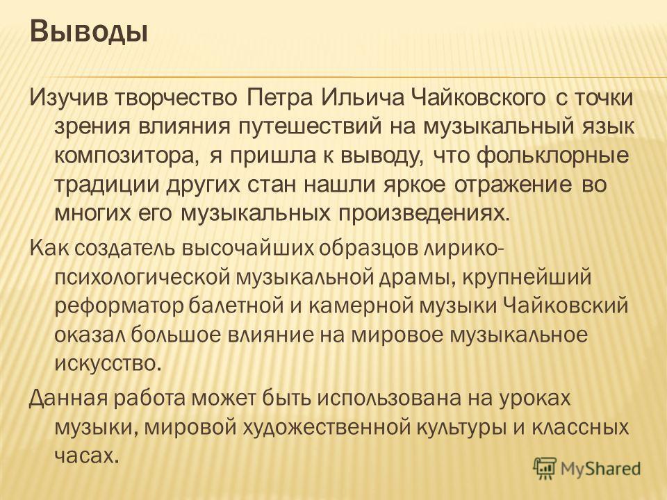 Выводы Изучив творчество Петра Ильича Чайковского с точки зрения влияния путешествий на музыкальный язык композитора, я пришла к выводу, что фольклорные традиции других стан нашли яркое отражение во многих его музыкальных произведениях. Как создатель