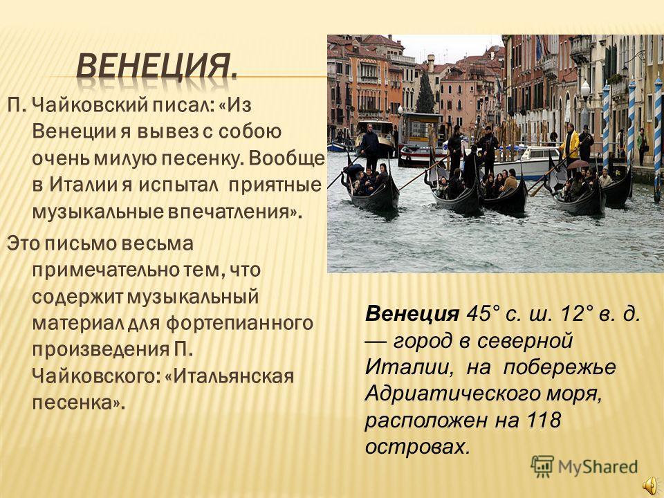 П. Чайковский писал: «Из Венеции я вывез с собою очень милую песенку. Вообще в Италии я испытал приятные музыкальные впечатления». Это письмо весьма примечательно тем, что содержит музыкальный материал для фортепианного произведения П. Чайковского: «