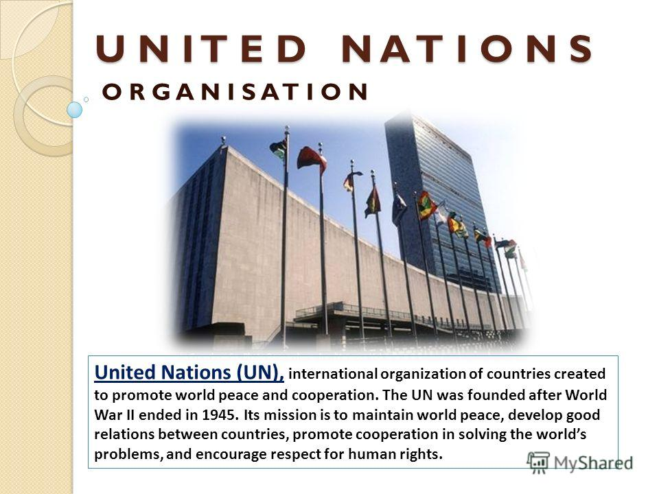 U N I T E D N A T I O N S O R G A N I S A T I O N United Nations (UN), international organization of countries created to promote world peace and cooperation. The UN was founded after World War II ended in 1945. Its mission is to maintain world peace