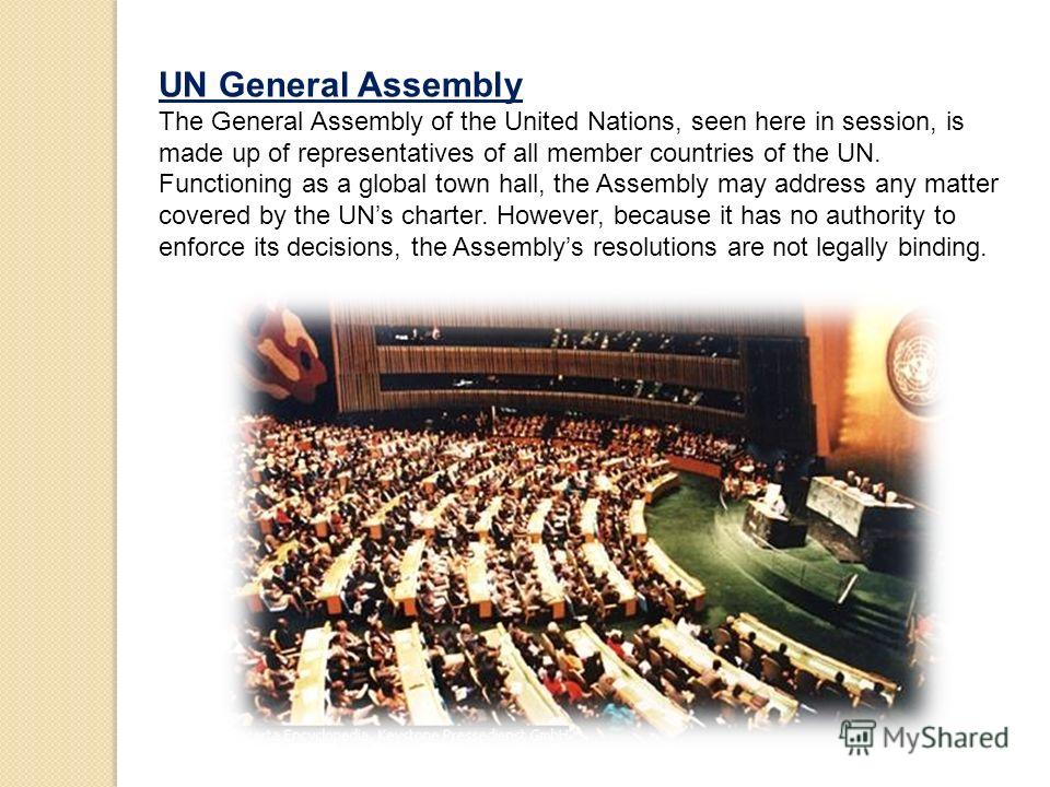 UN General Assembly The General Assembly of the United Nations, seen here in session, is made up of representatives of all member countries of the UN. Functioning as a global town hall, the Assembly may address any matter covered by the UNs charter.