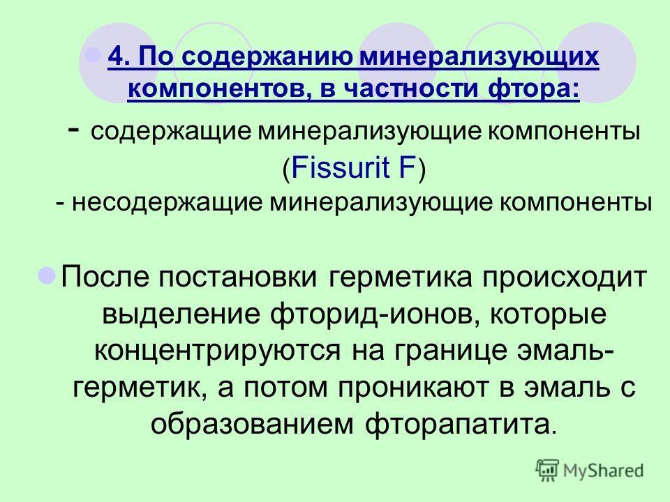 4. По содержанию минерализующих компонентов, в частности фтора: - содержащие минерализующие компоненты ( Fissurit F ) - несодержащие минерализующие компоненты После постановки герметика происходит выделение фторид-ионов, которые концентрируются на гр