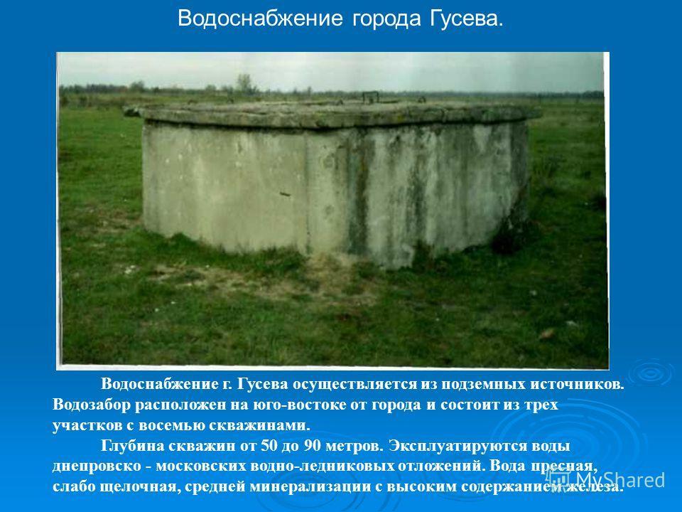 Водоснабжение г.Гусева Водоснабжение г. Гусева осуществляется из подземных источников. Водозабор расположен на юго-востоке от города и состоит из трех участков с восемью скважинами. Глубина скважин от 50 до 90 метров. Эксплуатируются воды днепровско