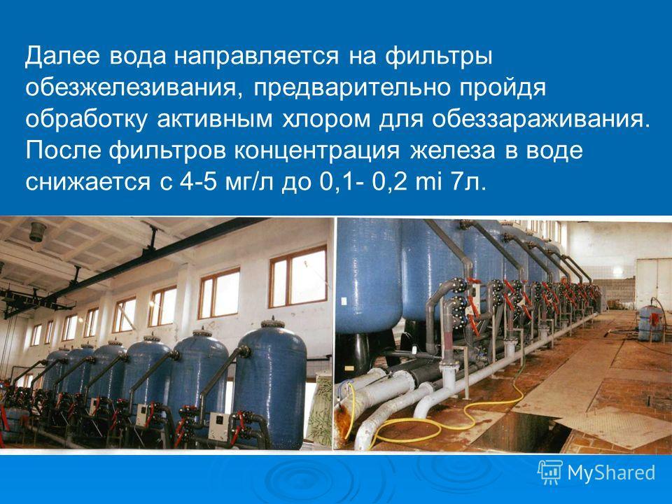 Далее вода направляется на фильтры обезжелезивания, предварительно пройдя обработку активным хлором для обеззараживания. После фильтров концентрация железа в воде снижается с 4-5 мг/л до 0,1- 0,2 mi 7л.